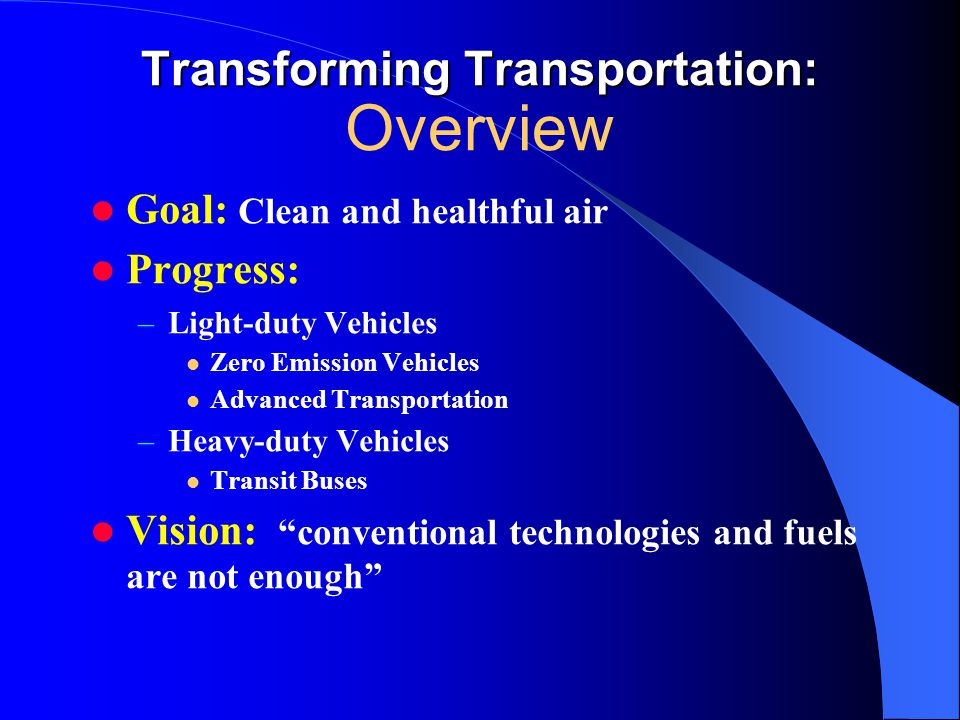 Transforming Transportation: Transforming Transportation: Overview Goal: Clean and healthful air Progress: –L–Light-duty Vehicles Zero Emission Vehicles Advanced Transportation –H–Heavy-duty Vehicles Transit Buses Vision: conventional technologies and fuels are not enough