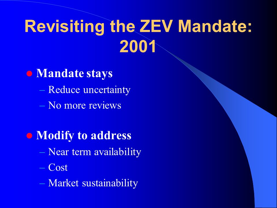 Revisiting the ZEV Mandate: 2001 Mandate stays –Reduce uncertainty –No more reviews Modify to address –Near term availability –Cost –Market sustainability