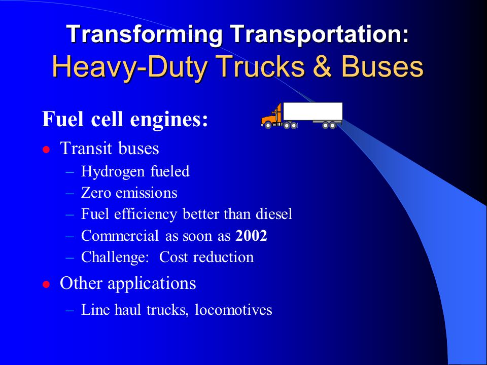 Transforming Transportation: Heavy-Duty Trucks & Buses Fuel cell engines: Transit buses –Hydrogen fueled –Zero emissions –Fuel efficiency better than diesel –Commercial as soon as 2002 –Challenge: Cost reduction Other applications –Line haul trucks, locomotives