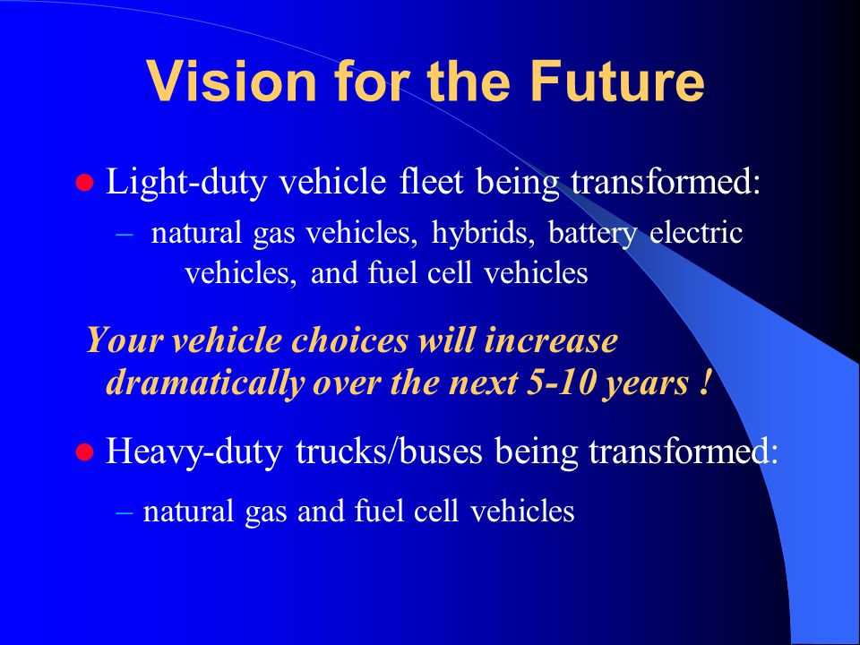 Vision for the Future Light-duty vehicle fleet being transformed: – natural gas vehicles, hybrids, battery electric vehicles, and fuel cell vehicles Your vehicle choices will increase dramatically over the next 5-10 years .