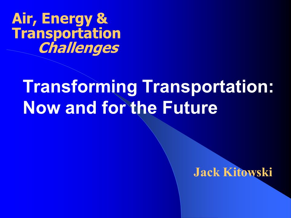 Transforming Transportation: Now and for the Future Jack Kitowski Air, Energy & Transportation Challenges