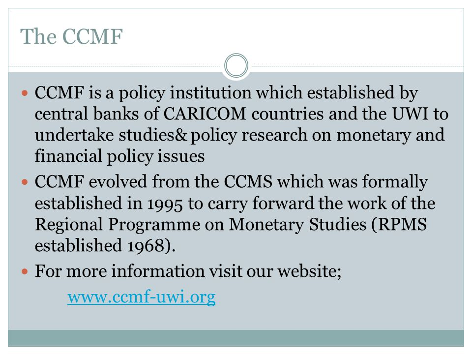 The CCMF CCMF is a policy institution which established by central banks of CARICOM countries and the UWI to undertake studies& policy research on monetary and financial policy issues CCMF evolved from the CCMS which was formally established in 1995 to carry forward the work of the Regional Programme on Monetary Studies (RPMS established 1968).
