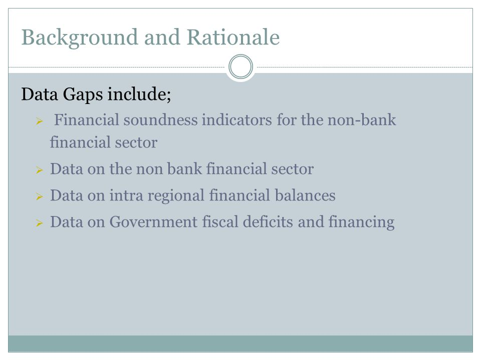 Background and Rationale Data Gaps include;  Financial soundness indicators for the non-bank financial sector  Data on the non bank financial sector  Data on intra regional financial balances  Data on Government fiscal deficits and financing