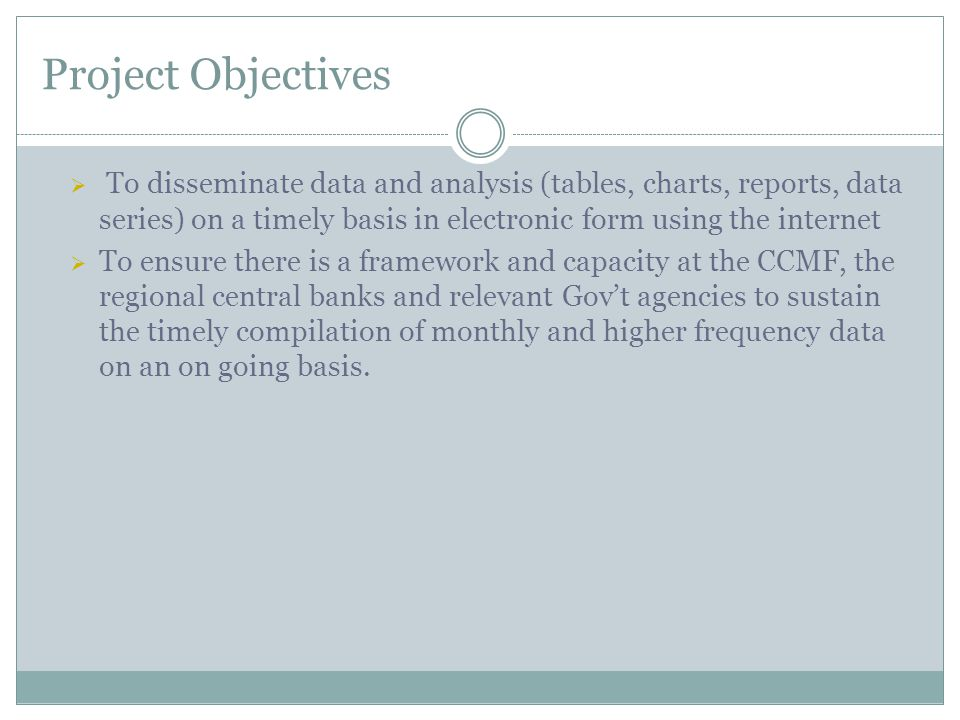 Project Objectives  To disseminate data and analysis (tables, charts, reports, data series) on a timely basis in electronic form using the internet  To ensure there is a framework and capacity at the CCMF, the regional central banks and relevant Gov't agencies to sustain the timely compilation of monthly and higher frequency data on an on going basis.