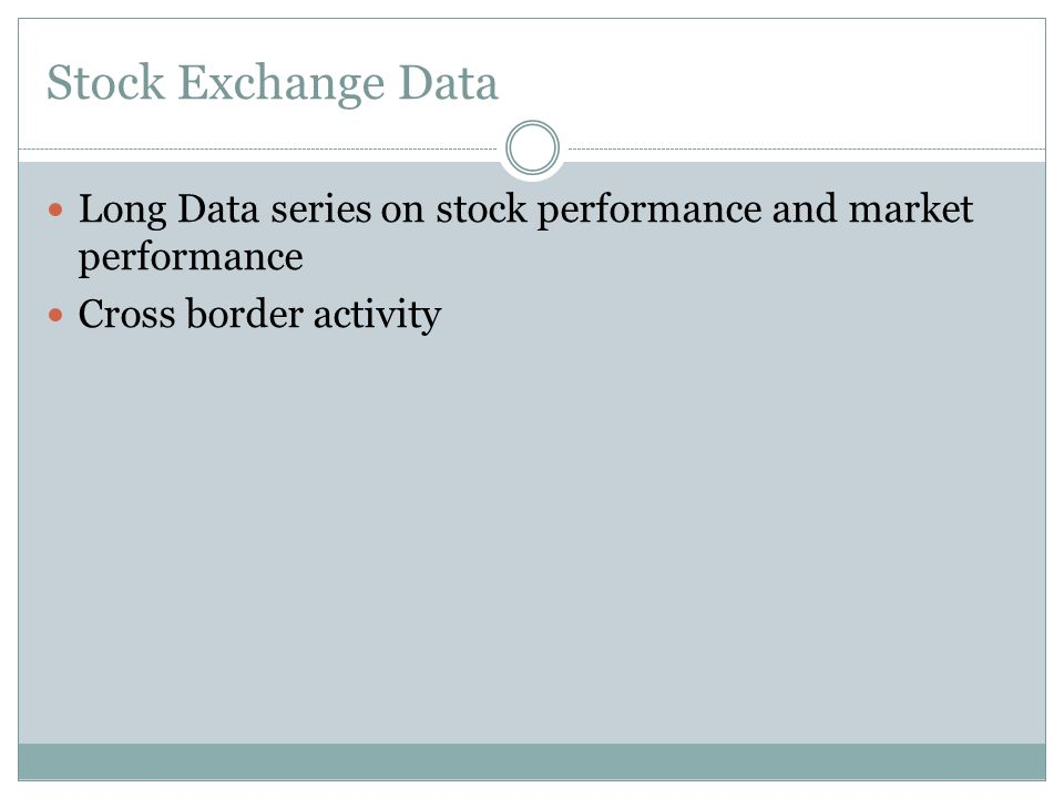 Stock Exchange Data Long Data series on stock performance and market performance Cross border activity