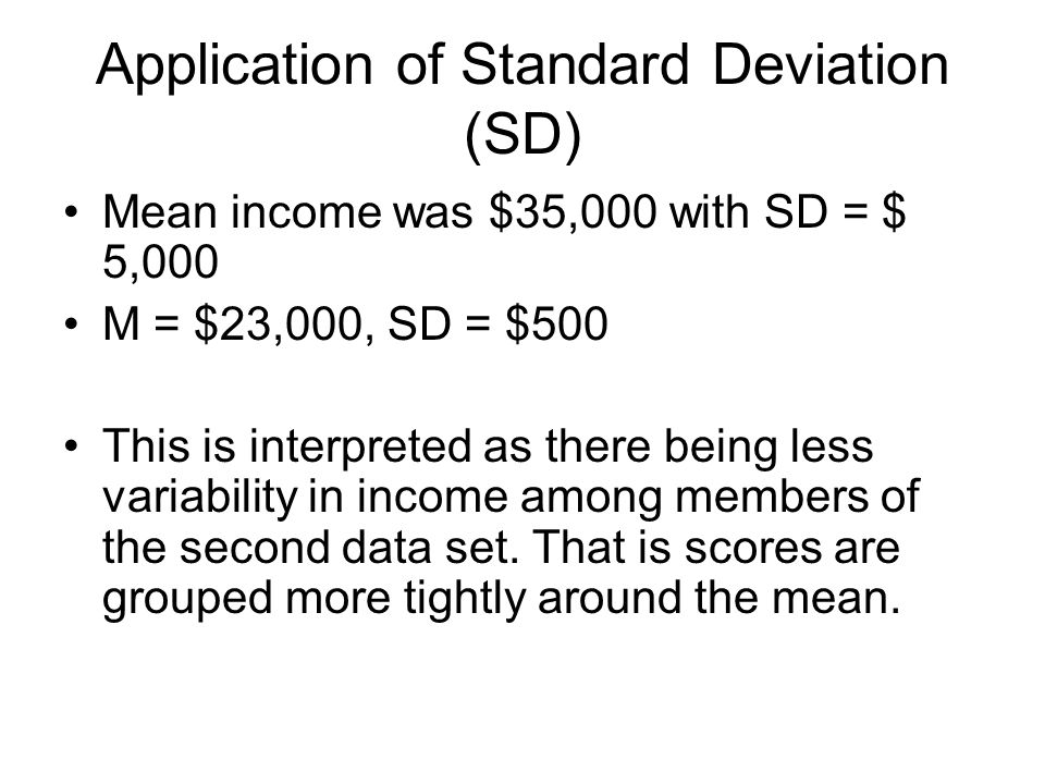 Application of Standard Deviation (SD) Mean income was $35,000 with SD = $ 5,000 M = $23,000, SD = $500 This is interpreted as there being less variability in income among members of the second data set.