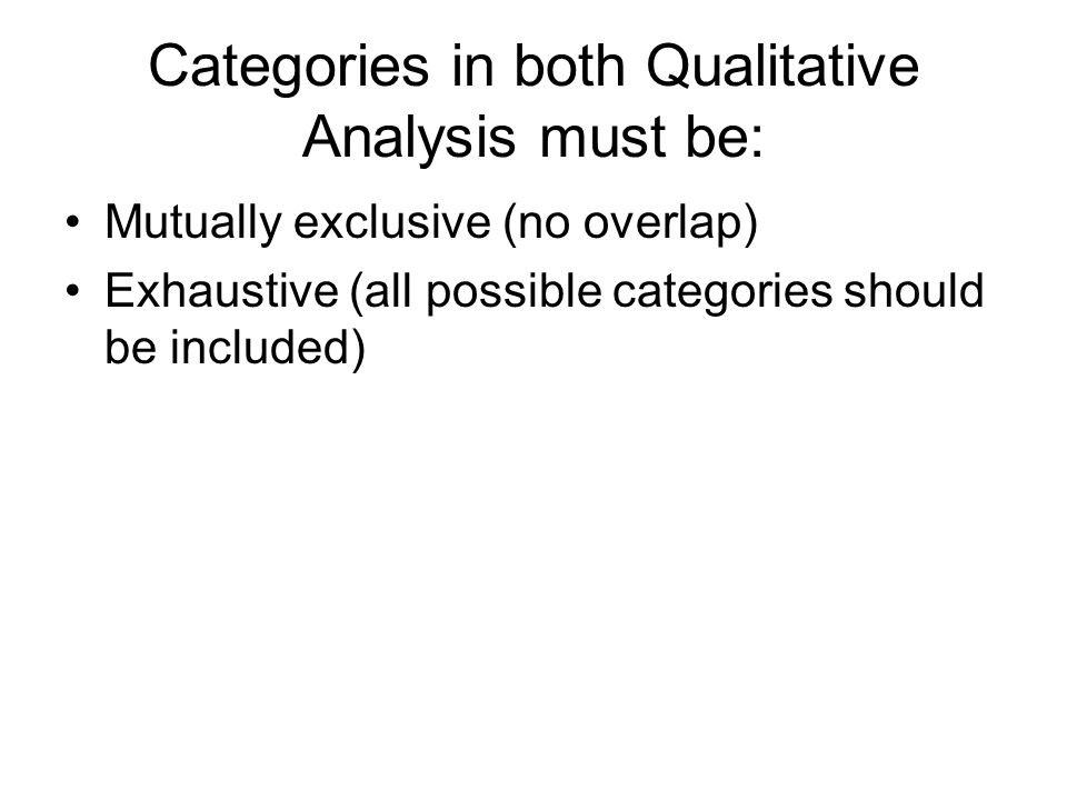 Categories in both Qualitative Analysis must be: Mutually exclusive (no overlap) Exhaustive (all possible categories should be included)