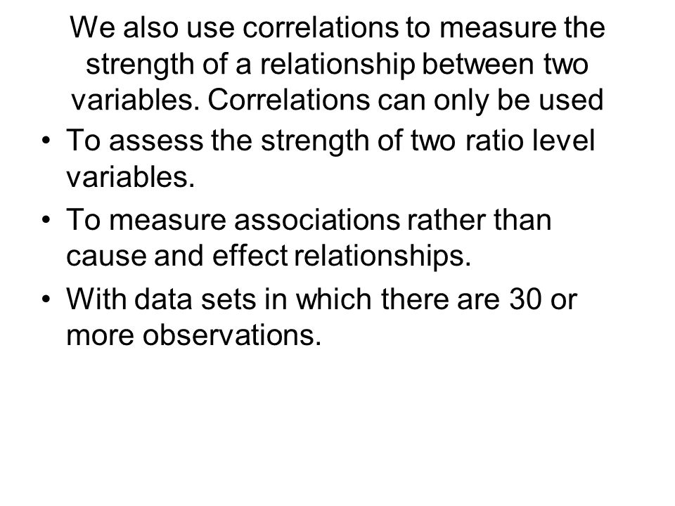 We also use correlations to measure the strength of a relationship between two variables.