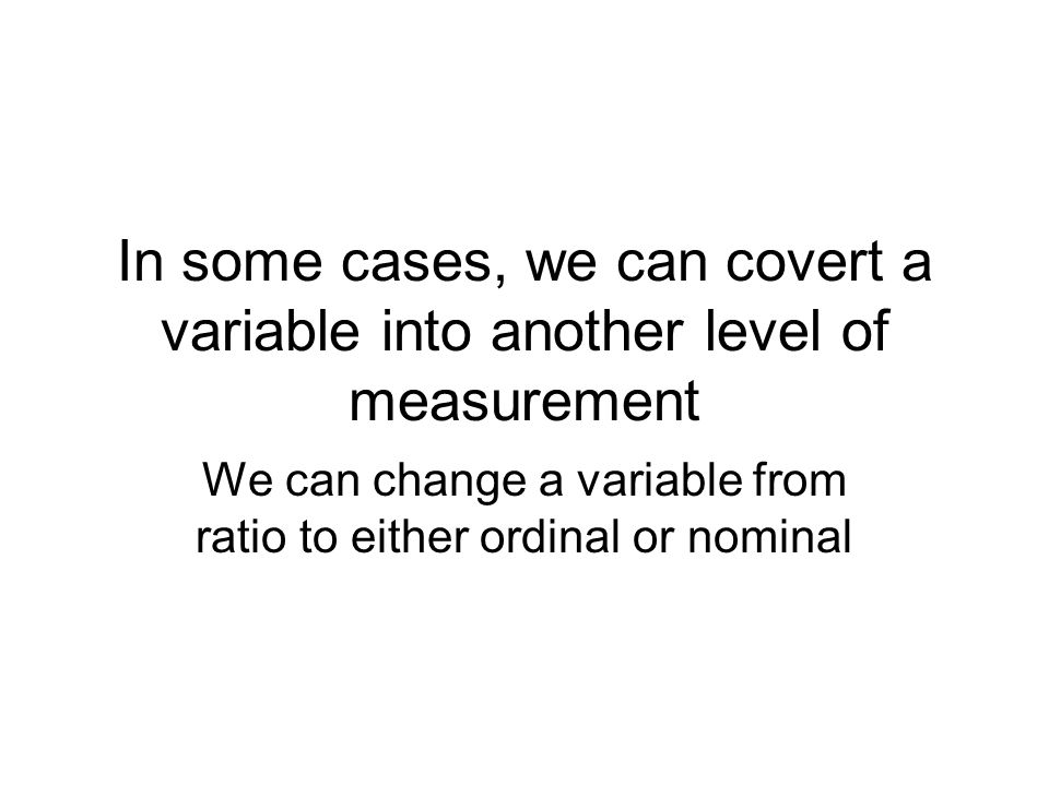 In some cases, we can covert a variable into another level of measurement We can change a variable from ratio to either ordinal or nominal