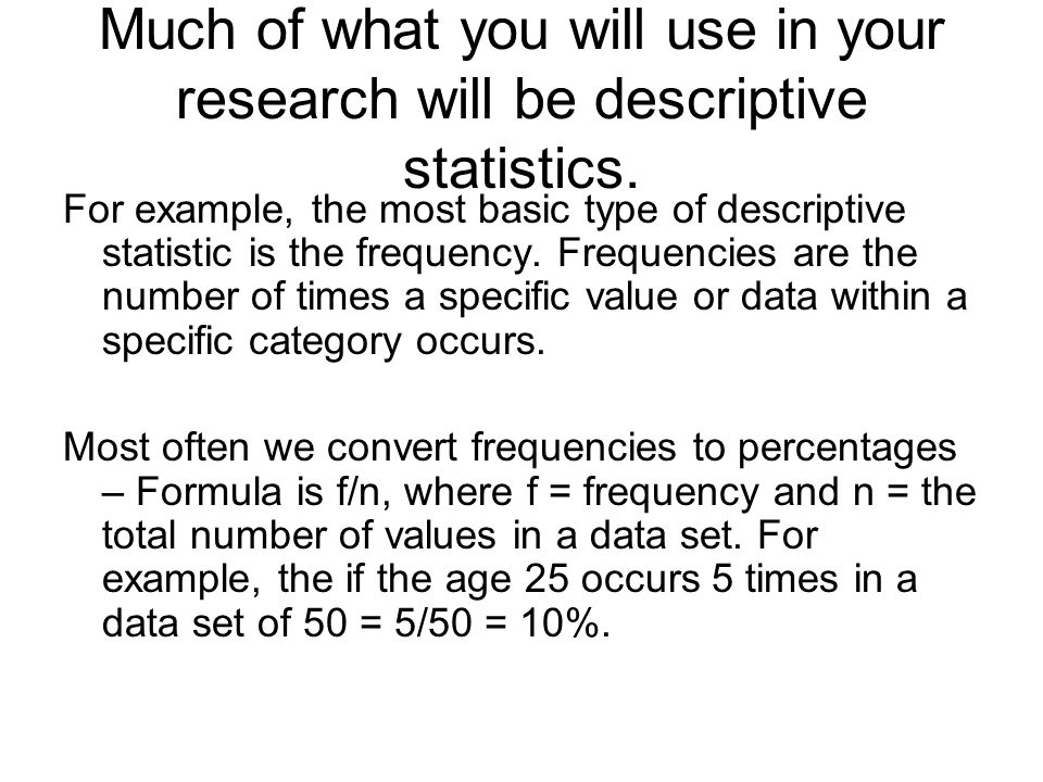 Much of what you will use in your research will be descriptive statistics.
