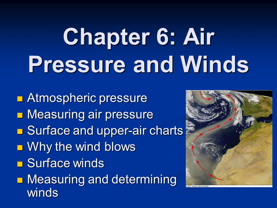 Chapter 6: Air Pressure and Winds Atmospheric pressure Atmospheric pressure Measuring air pressure Measuring air pressure Surface and upper-air charts Surface and upper-air charts Why the wind blows Why the wind blows Surface winds Surface winds Measuring and determining winds Measuring and determining winds