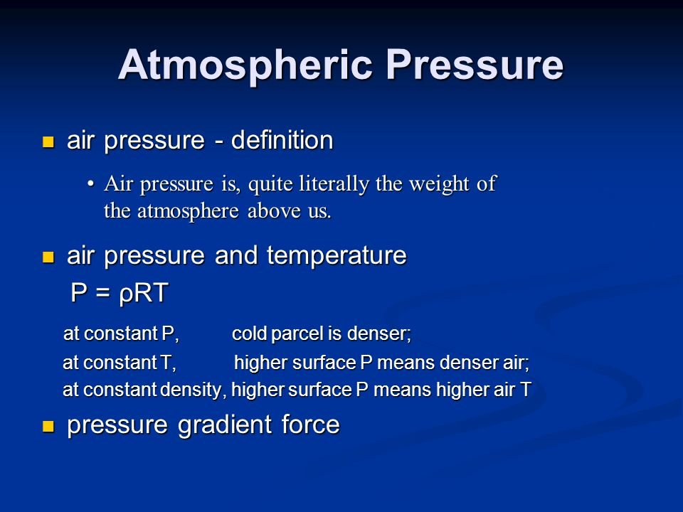 Atmospheric Pressure air pressure - definition air pressure - definition air pressure and temperature air pressure and temperature P = ρRT P = ρRT at constant P, cold parcel is denser; at constant P, cold parcel is denser; at constant T, higher surface P means denser air; at constant T, higher surface P means denser air; at constant density, higher surface P means higher air T at constant density, higher surface P means higher air T pressure gradient force pressure gradient force Air pressure is, quite literally the weight of the atmosphere above us.Air pressure is, quite literally the weight of the atmosphere above us.