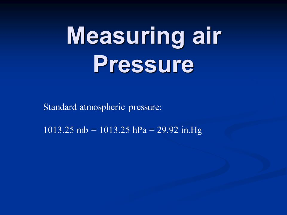 Measuring air Pressure Standard atmospheric pressure: mb = hPa = in.Hg