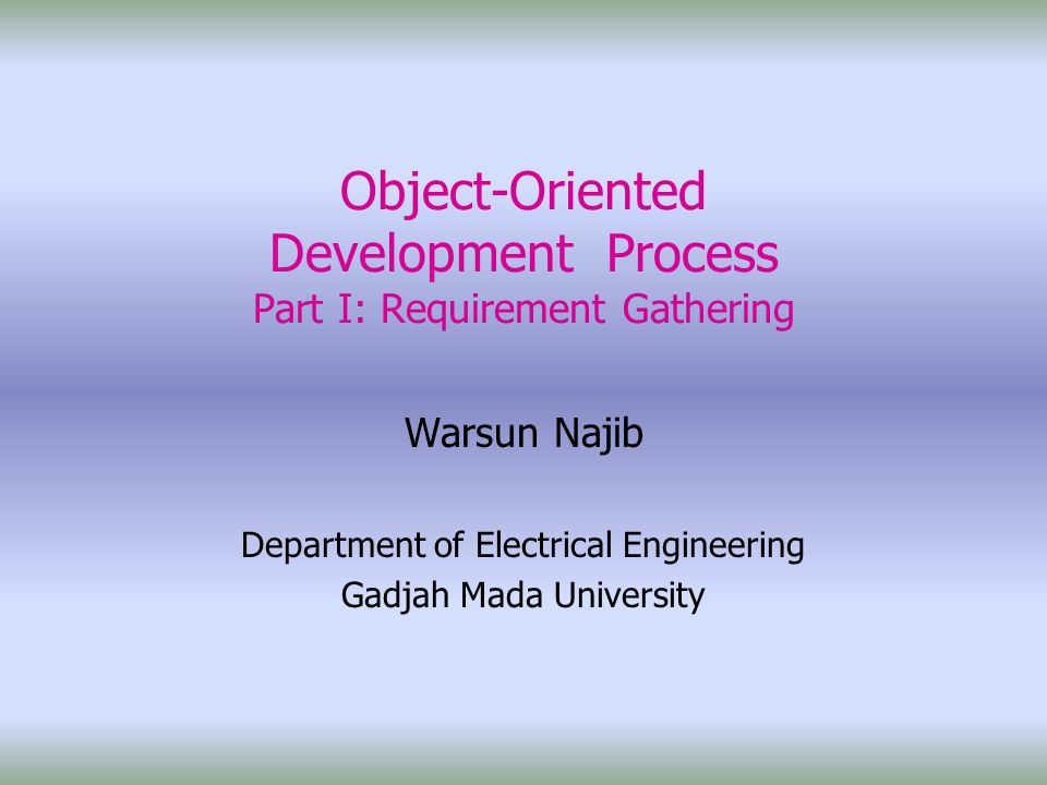 Object-Oriented Development Process Part I: Requirement Gathering Warsun Najib Department of Electrical Engineering Gadjah Mada University