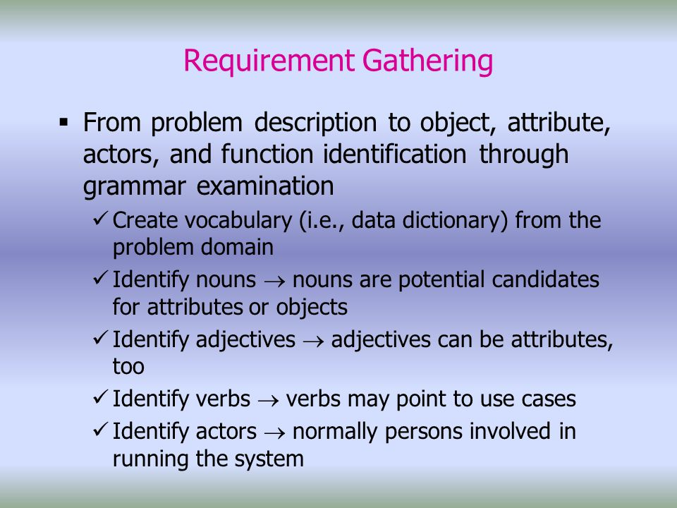Requirement Gathering  From problem description to object, attribute, actors, and function identification through grammar examination Create vocabulary (i.e., data dictionary) from the problem domain Identify nouns  nouns are potential candidates for attributes or objects Identify adjectives  adjectives can be attributes, too Identify verbs  verbs may point to use cases Identify actors  normally persons involved in running the system