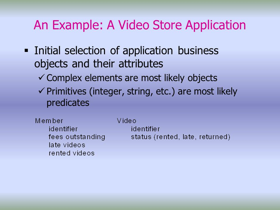 An Example: A Video Store Application  Initial selection of application business objects and their attributes Complex elements are most likely objects Primitives (integer, string, etc.) are most likely predicates