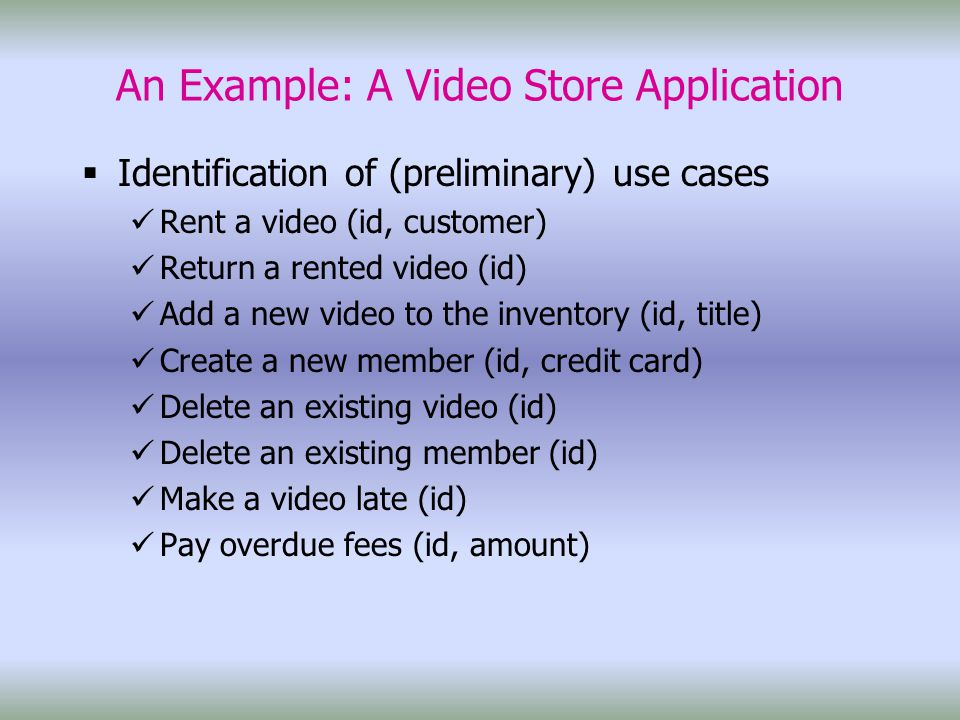 An Example: A Video Store Application  Identification of (preliminary) use cases Rent a video (id, customer) Return a rented video (id) Add a new video to the inventory (id, title) Create a new member (id, credit card) Delete an existing video (id) Delete an existing member (id) Make a video late (id) Pay overdue fees (id, amount)