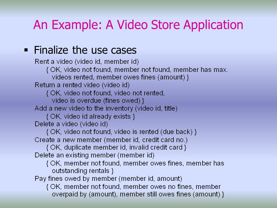 An Example: A Video Store Application  Finalize the use cases