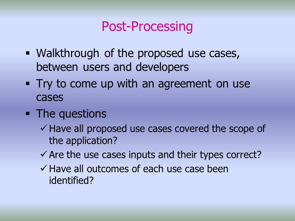 Post-Processing  Walkthrough of the proposed use cases, between users and developers  Try to come up with an agreement on use cases  The questions Have all proposed use cases covered the scope of the application.