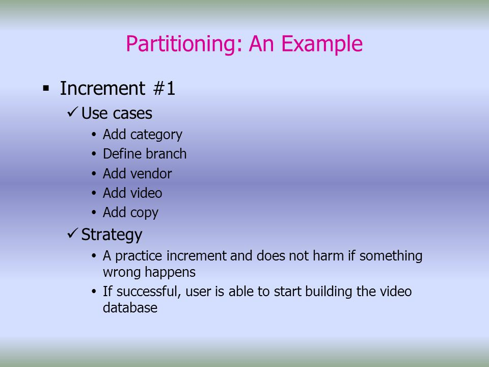 Partitioning: An Example  Increment #1 Use cases  Add category  Define branch  Add vendor  Add video  Add copy Strategy  A practice increment and does not harm if something wrong happens  If successful, user is able to start building the video database