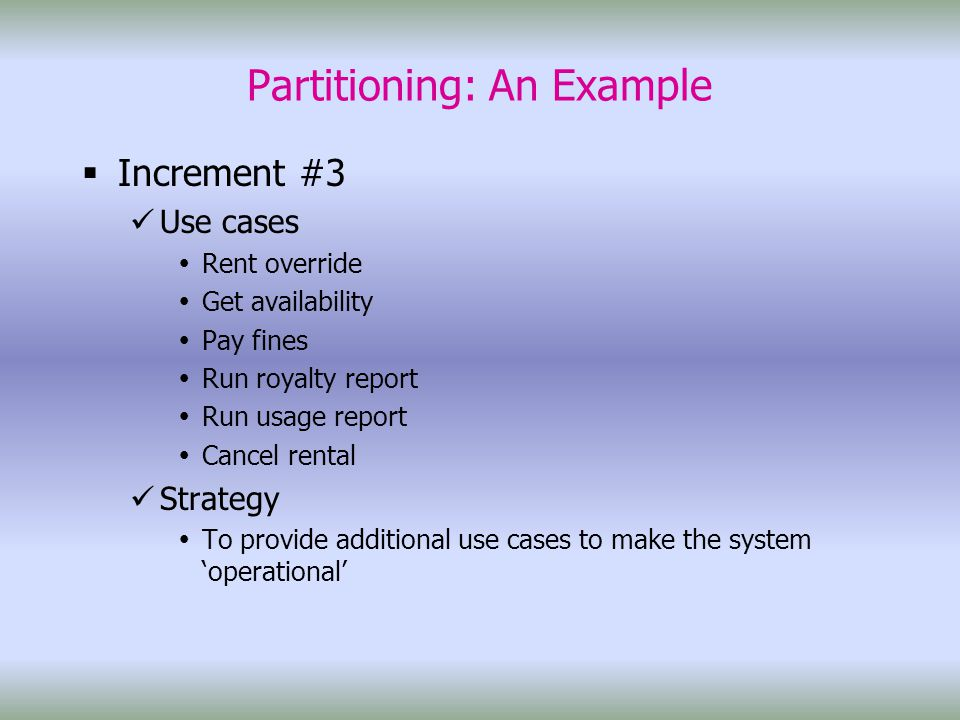 Partitioning: An Example  Increment #3 Use cases  Rent override  Get availability  Pay fines  Run royalty report  Run usage report  Cancel rental Strategy  To provide additional use cases to make the system 'operational'