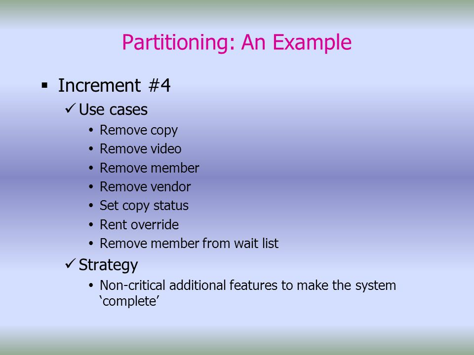 Partitioning: An Example  Increment #4 Use cases  Remove copy  Remove video  Remove member  Remove vendor  Set copy status  Rent override  Remove member from wait list Strategy  Non-critical additional features to make the system 'complete'