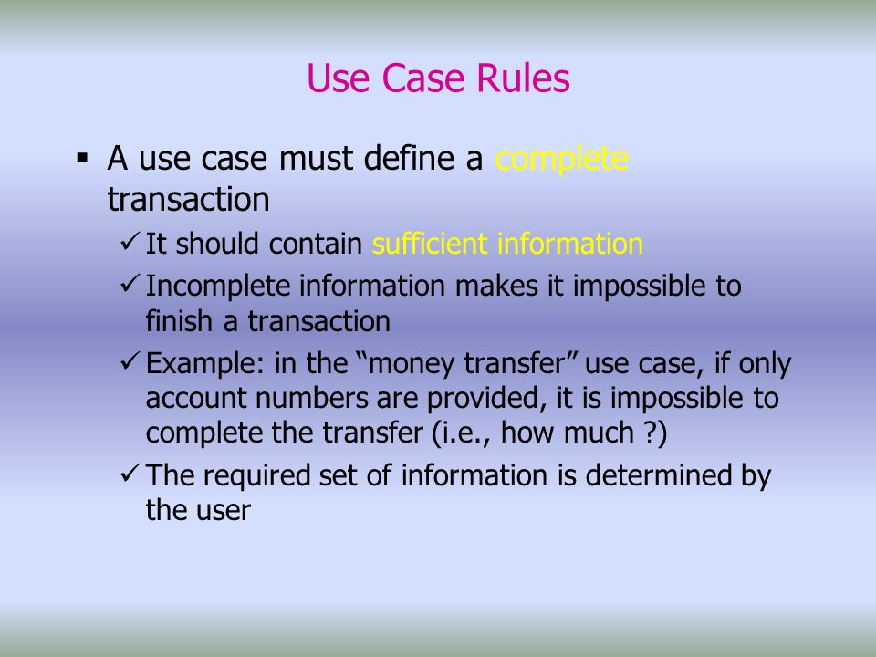 Use Case Rules  A use case must define a complete transaction It should contain sufficient information Incomplete information makes it impossible to finish a transaction Example: in the money transfer use case, if only account numbers are provided, it is impossible to complete the transfer (i.e., how much ) The required set of information is determined by the user