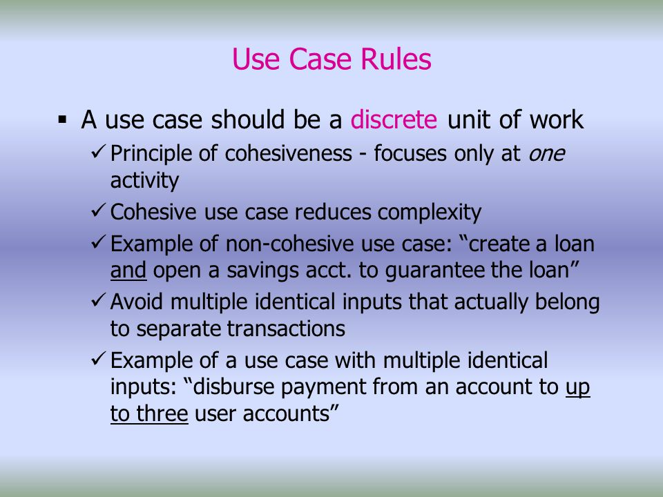 Use Case Rules  A use case should be a discrete unit of work Principle of cohesiveness - focuses only at one activity Cohesive use case reduces complexity Example of non-cohesive use case: create a loan and open a savings acct.