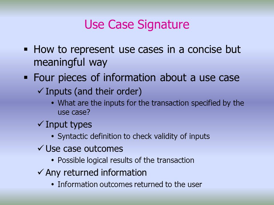 Use Case Signature  How to represent use cases in a concise but meaningful way  Four pieces of information about a use case Inputs (and their order)  What are the inputs for the transaction specified by the use case.