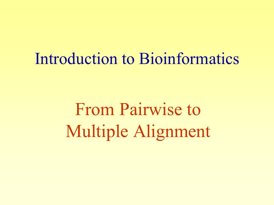 Introduction to Bioinformatics From Pairwise to Multiple Alignment