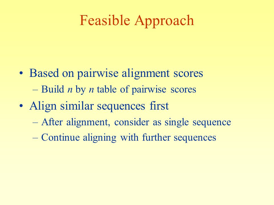 Feasible Approach Based on pairwise alignment scores –Build n by n table of pairwise scores Align similar sequences first –After alignment, consider as single sequence –Continue aligning with further sequences