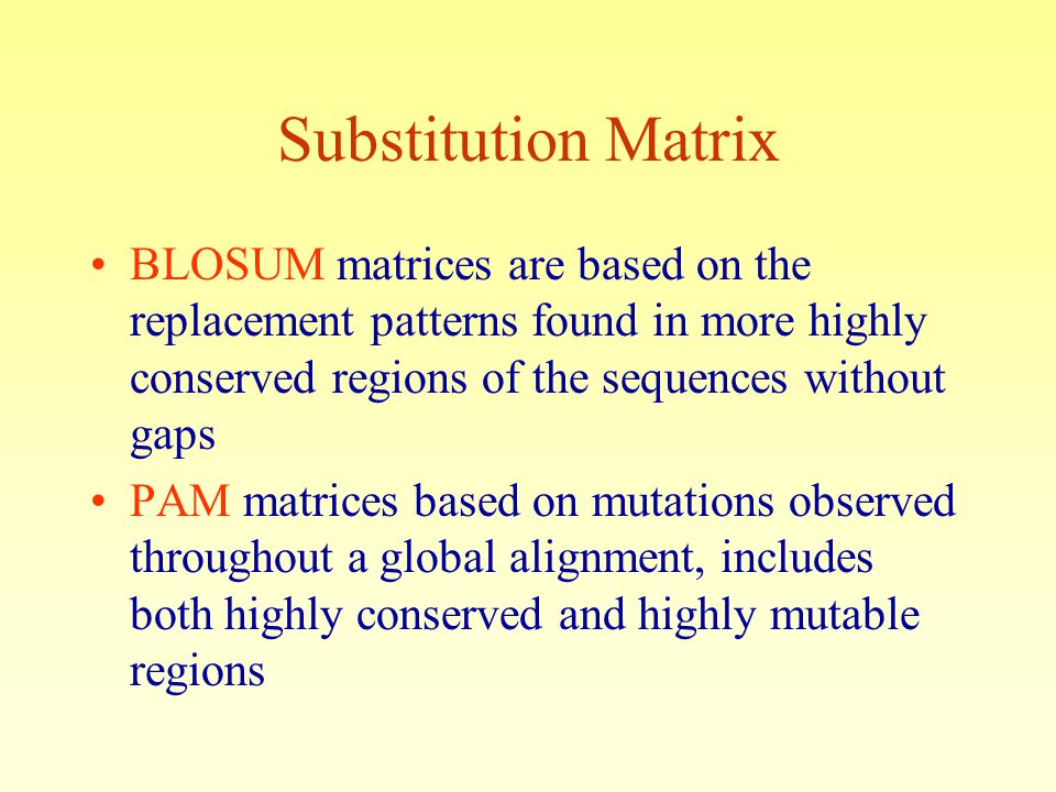 Substitution Matrix BLOSUM matrices are based on the replacement patterns found in more highly conserved regions of the sequences without gaps PAM matrices based on mutations observed throughout a global alignment, includes both highly conserved and highly mutable regions