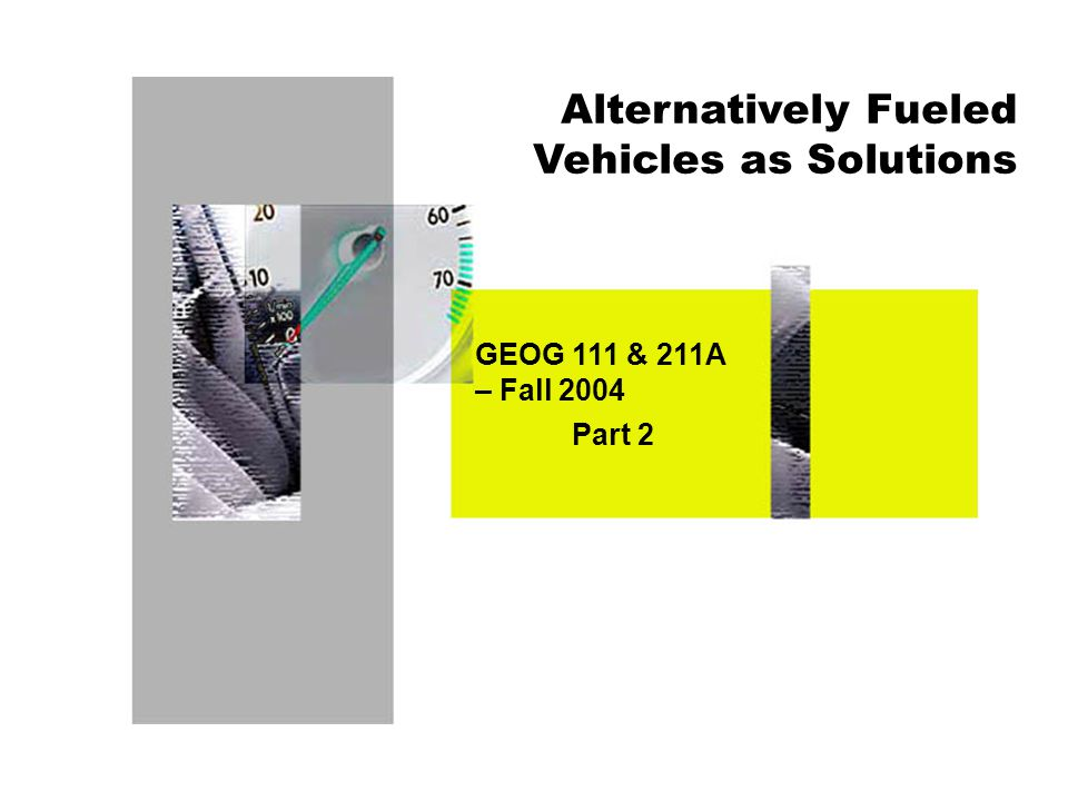 Alternatively Fueled Vehicles as Solutions GEOG 111 & 211A – Fall 2004 Part 2