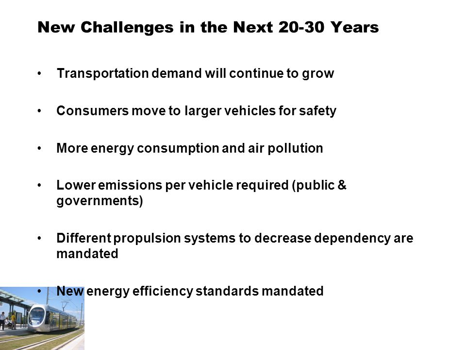New Challenges in the Next Years Transportation demand will continue to grow Consumers move to larger vehicles for safety More energy consumption and air pollution Lower emissions per vehicle required (public & governments) Different propulsion systems to decrease dependency are mandated New energy efficiency standards mandated