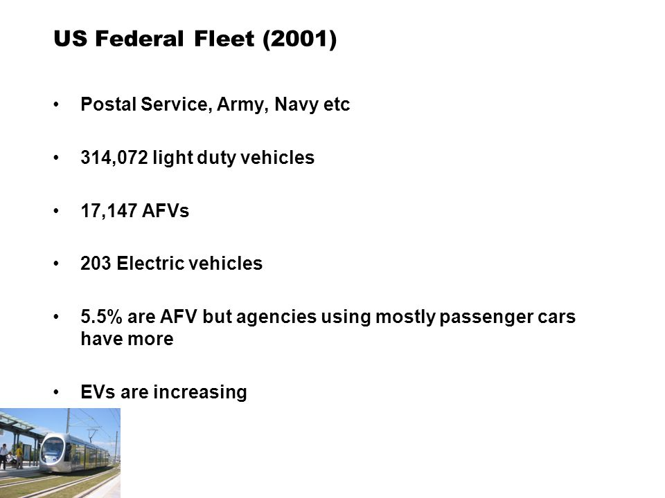US Federal Fleet (2001) Postal Service, Army, Navy etc 314,072 light duty vehicles 17,147 AFVs 203 Electric vehicles 5.5% are AFV but agencies using mostly passenger cars have more EVs are increasing
