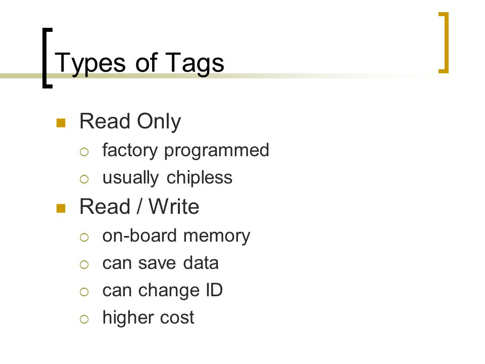 Types of Tags Read Only  factory programmed  usually chipless Read / Write  on-board memory  can save data  can change ID  higher cost