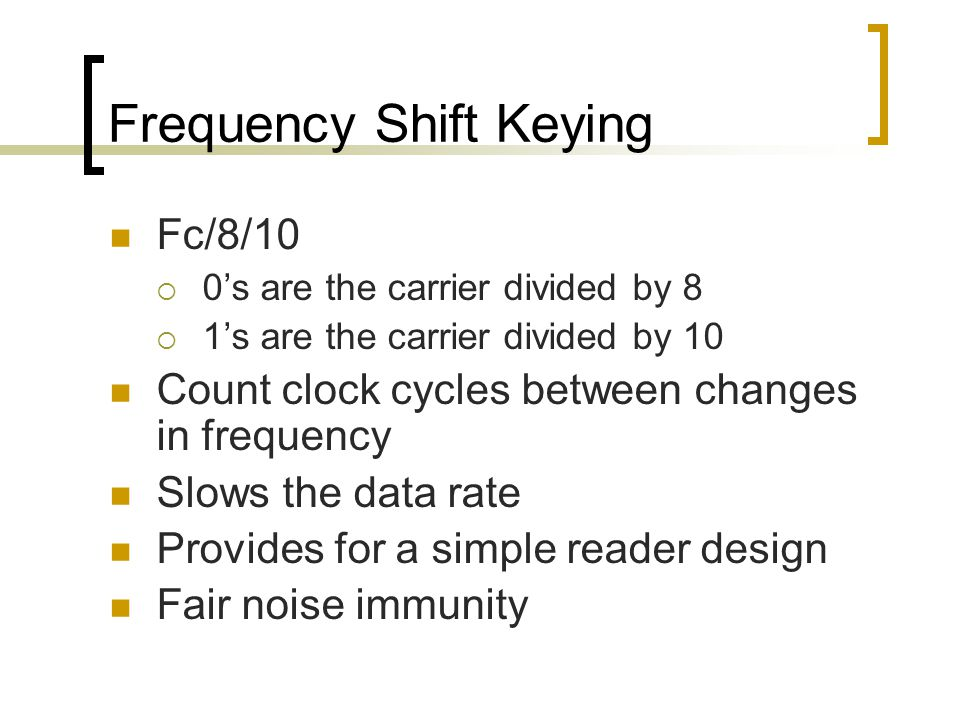 Frequency Shift Keying Fc/8/10  0's are the carrier divided by 8  1's are the carrier divided by 10 Count clock cycles between changes in frequency Slows the data rate Provides for a simple reader design Fair noise immunity