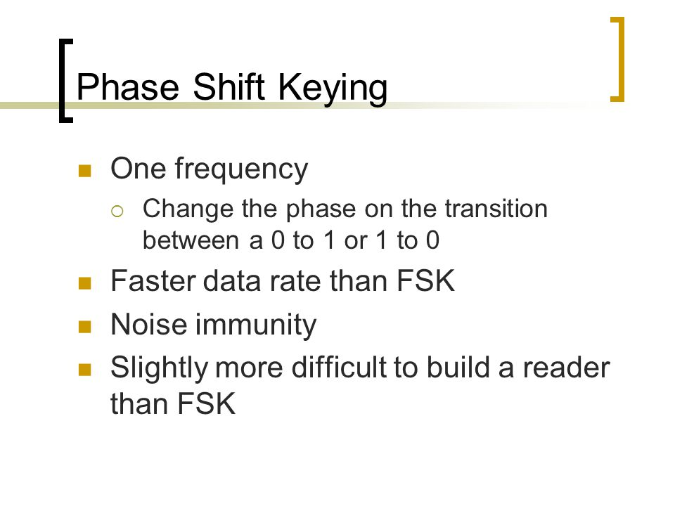 Phase Shift Keying One frequency  Change the phase on the transition between a 0 to 1 or 1 to 0 Faster data rate than FSK Noise immunity Slightly more difficult to build a reader than FSK
