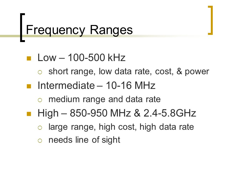 Frequency Ranges Low – kHz  short range, low data rate, cost, & power Intermediate – MHz  medium range and data rate High – MHz & GHz  large range, high cost, high data rate  needs line of sight