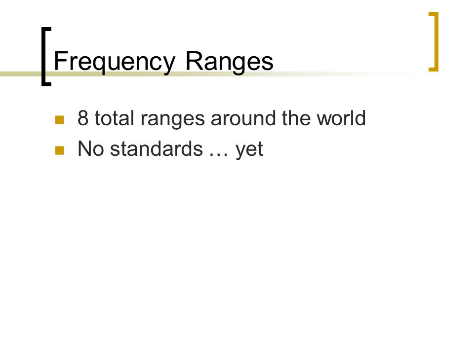 Frequency Ranges 8 total ranges around the world No standards … yet