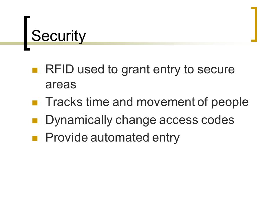 Security RFID used to grant entry to secure areas Tracks time and movement of people Dynamically change access codes Provide automated entry