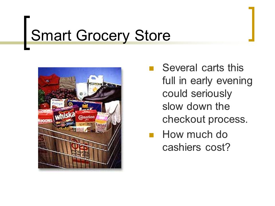 Smart Grocery Store Several carts this full in early evening could seriously slow down the checkout process.