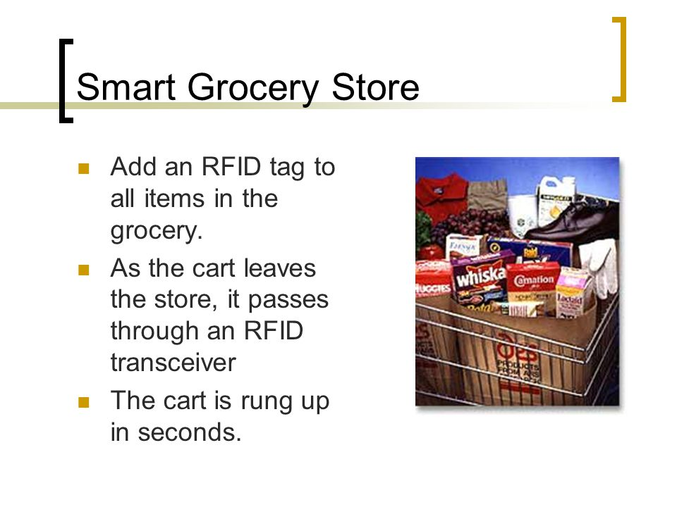Smart Grocery Store Add an RFID tag to all items in the grocery.