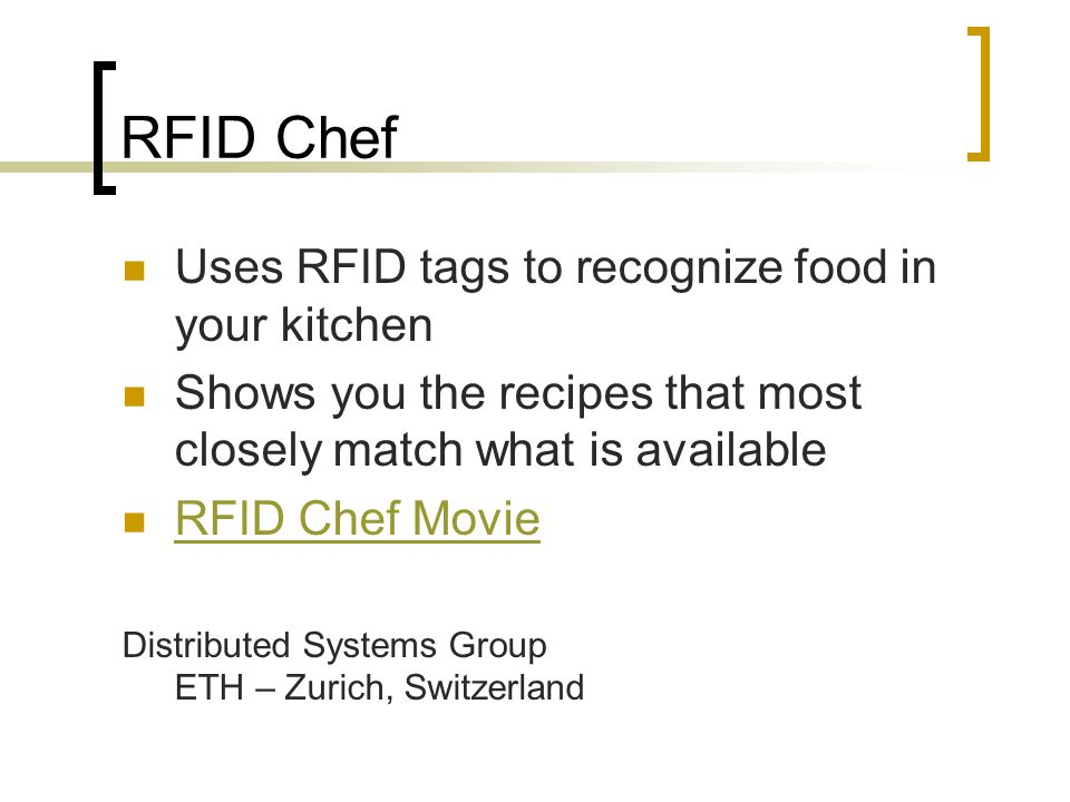 RFID Chef Uses RFID tags to recognize food in your kitchen Shows you the recipes that most closely match what is available RFID Chef Movie Distributed Systems Group ETH – Zurich, Switzerland