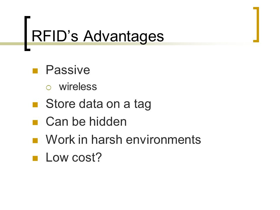 RFID's Advantages Passive  wireless Store data on a tag Can be hidden Work in harsh environments Low cost