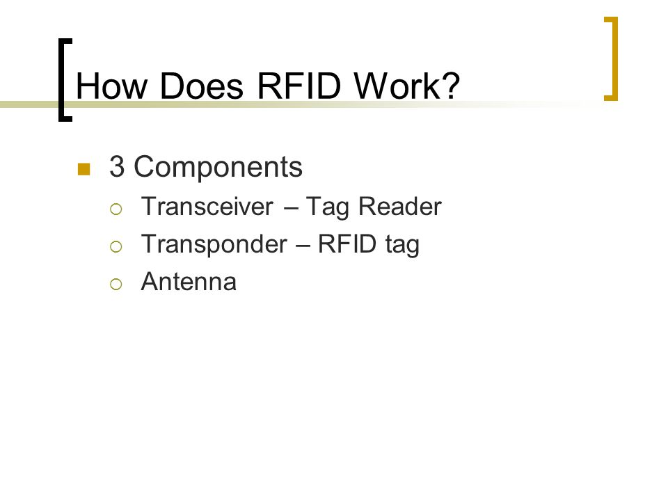 How Does RFID Work 3 Components  Transceiver – Tag Reader  Transponder – RFID tag  Antenna