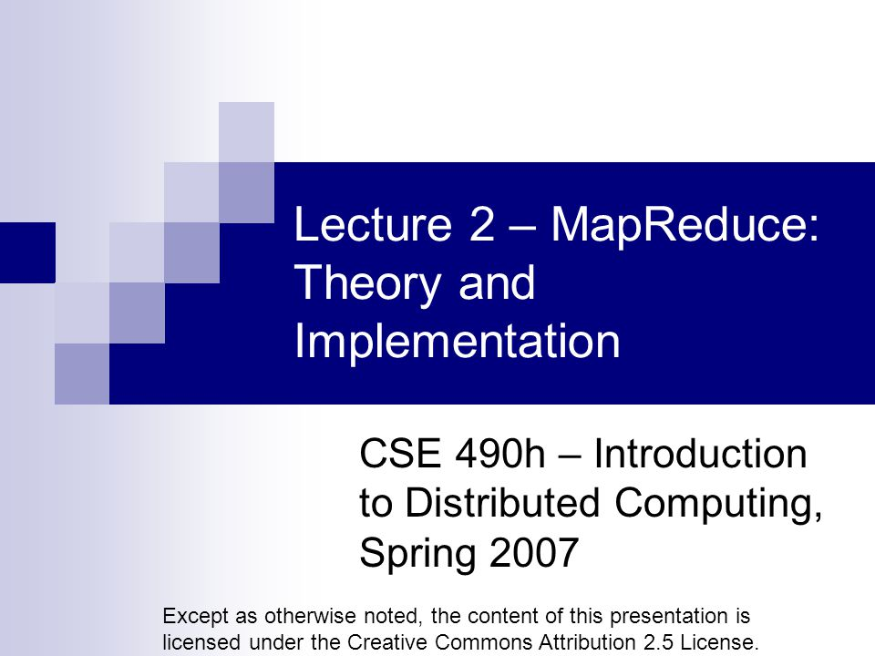Lecture 2 – MapReduce: Theory and Implementation CSE 490h – Introduction to Distributed Computing, Spring 2007 Except as otherwise noted, the content of this presentation is licensed under the Creative Commons Attribution 2.5 License.