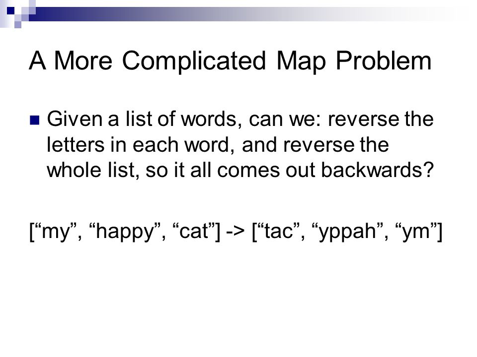A More Complicated Map Problem Given a list of words, can we: reverse the letters in each word, and reverse the whole list, so it all comes out backwards.