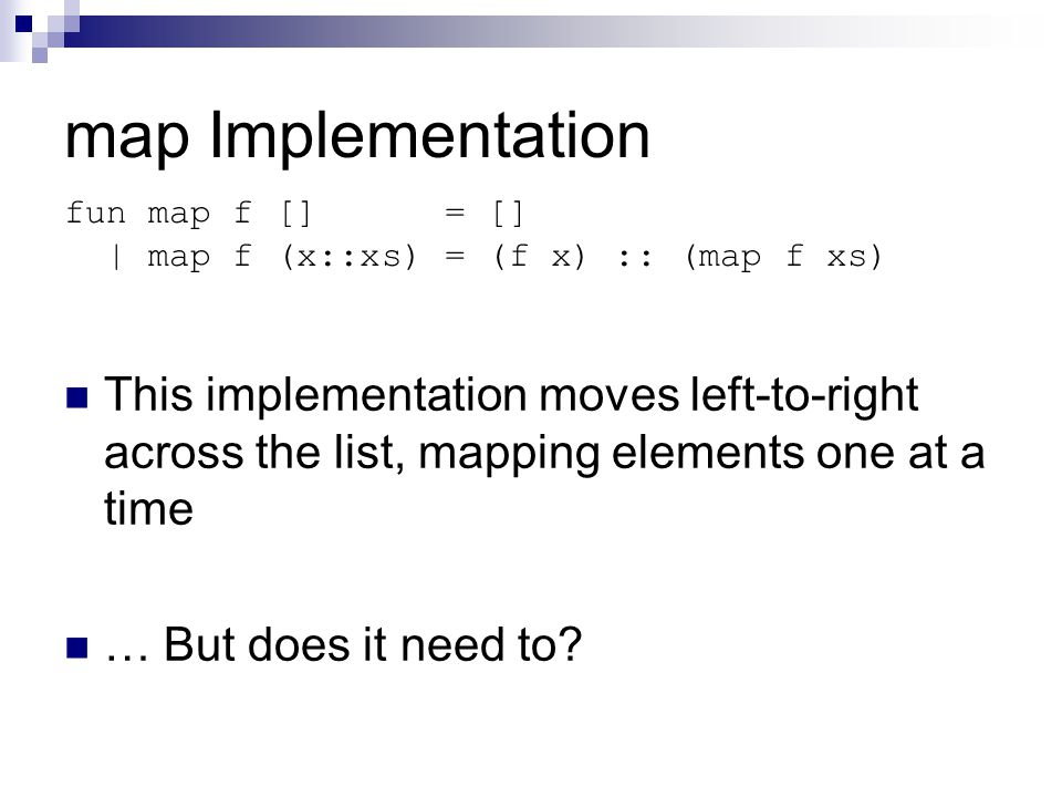map Implementation This implementation moves left-to-right across the list, mapping elements one at a time … But does it need to.