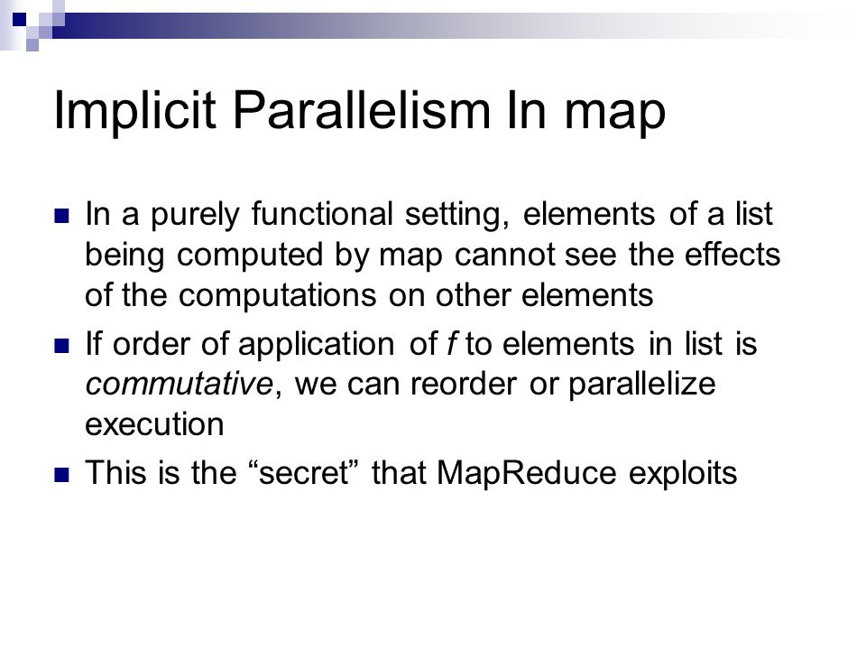 Implicit Parallelism In map In a purely functional setting, elements of a list being computed by map cannot see the effects of the computations on other elements If order of application of f to elements in list is commutative, we can reorder or parallelize execution This is the secret that MapReduce exploits